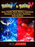 Pokemon X and Y Game, Pokedex, Roms, Starters, Legendaries, Characters, Gym Leaders, Exclusives, Guide Unofficial ebook by HSE Guides