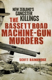 The Bassett Road Machine-Gun Murders - New Zealand's gangster killings ebook by Scott Bainbridge