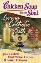 Chicken Soup for the Soul: Living Catholic Faith - 101 Stories to Offer Hope, Deepen Faith, and Spread Love ebook by Jack Canfield, Mark Victor Hansen, LeAnn Thieman