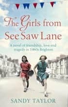 The Girls from See Saw Lane - A novel of friendship, love and tragedy in 1960s Brighton ebook by Sandy Taylor