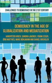 Democracy in the Age of Globalization and Mediatization ebook by Hanspeter Kriesi,Dr Daniel Bochsler,Professor Jörg Matthes,Professor Sandra Lavenex,Dr Marc Bühlmann,Prof. Frank Esser