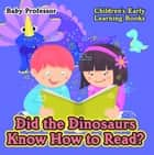 Did the Dinosaurs Know How to Read? - Children's Early Learning Books ebook by Baby Professor