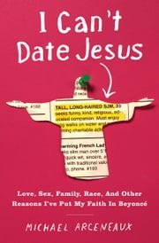 I Can't Date Jesus - Love, Sex, Family, Race, and Other Reasons I've Put My Faith in Beyoncé ebook by Michael Arceneaux