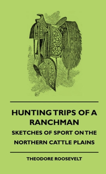 Hunting Trips Of A Ranchman - Sketches Of Sport On The Northern Cattle Plains ebook by Theodore Roosevelt