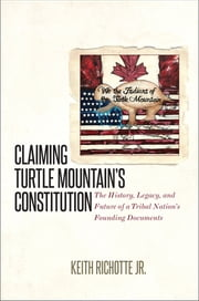 Claiming Turtle Mountain's Constitution - The History, Legacy, and Future of a Tribal Nation's Founding Documents ebook by Keith Richotte