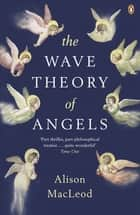 The Wave Theory of Angels ebook by Alison MacLeod