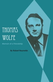 Thomas Wolfe - Memoir of a Friendship ebook by Robert Raynolds