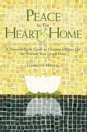 Peace in the Heart and Home - A Down-to-Earth Guide to Creating a Better Life for You and Your Loved Ones ebook by Charlette Mikulka