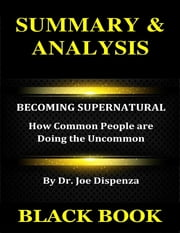 Summary & Analysis : Becoming Supernatural By Dr. Joe Dispenza :: How Common People Are Doing the Uncommon ebook by Black Book