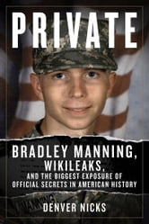Private - Bradley Manning, WikiLeaks, and the Biggest Exposure of Official Secrets in American History ebook by Denver Nicks