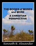 The Books of Moses and More: A Christian Perspective ebook by Kenneth B. Alexander, Sherry Mobley