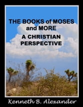 The Books of Moses and More: A Christian Perspective ebook by Kenneth B. Alexander