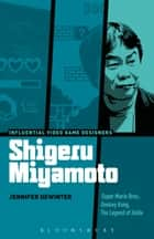 Shigeru Miyamoto - Super Mario Bros., Donkey Kong, The Legend of Zelda ebook by Jennifer deWinter