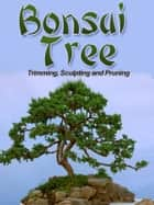 Bonsai - Growing, Trimming, Pruning, and Sculpting eBook by Mark