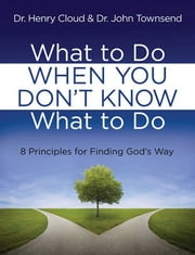 What to Do When You Don't Know What to Do - 8 Principles for Finding God's Way ebook by Henry Cloud