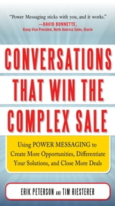 Conversations That Win the Complex Sale: Using Power Messaging to Create More Opportunities, Differentiate your Solutions, and Close More Deals ebook by Erik Peterson,Tim Riesterer