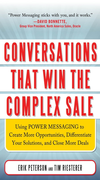 Conversations That Win the Complex Sale: Using Power Messaging to Create More Opportunities, Differentiate your Solutions, and Close More Deals - Using Power Messaging to Create More Opportunities, Differentiate your Solutions, and Close More Deals ebook by Erik Peterson,Tim Riesterer