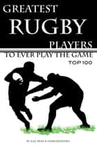 Greatest Rugby Players to Ever Play the Game: Top 100 ebook by alex trostanetskiy