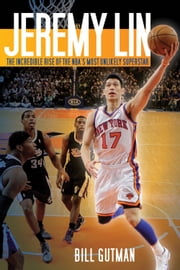 Jeremy Lin - The Incredible Rise of the NBA's Most Unlikely Superstar ebook by Bill Gutman