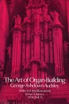 The Art of Organ Building, Vol. 2 ebook by George Ashdown Audsley