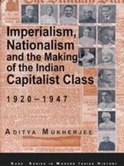 Imperialism, Nationalism and the Making of the Indian Capitalist Class, 1920-1947 ebook by Aditya Mukherjee