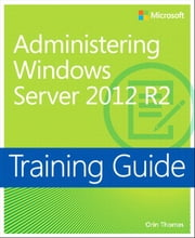 Training Guide Administering Windows Server 2012 R2 (MCSA) ebook by Orin Thomas