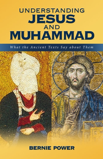 Understanding Jesus and Muhammad - What the ancient texts say about them ebook by Bernie Power