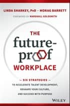 The Future-Proof Workplace - Six Strategies to Accelerate Talent Development, Reshape Your Culture, and Succeed with Purpose ebook by