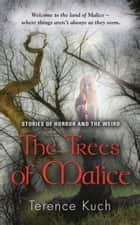 THE TREES OF MALICE: Stories of Horror and the Weird ebook by Terence Kuch