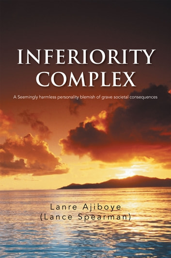 INFERIORITY COMPLEX - A Seemingly harmless personality blemish of grave societal consequences ebook by Lanre Ajiboye (Lance Spearman)
