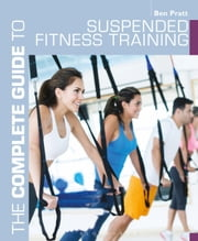 The Complete Guide to Suspended Fitness Training ebook by Ben Pratt