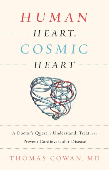 Human Heart, Cosmic Heart - A Doctor's Quest to Understand, Treat, and Prevent Cardiovascular Disease eBook by Dr. Thomas Cowan, MD