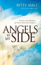 Angels by My Side - Stories and Glimpses of These Heavenly Helpers ebook by Betty Malz