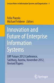 Innovation and Future of Enterprise Information Systems - ERP Future 2012 Conference, Salzburg, Austria, November 2012, Revised Papers ebook by Felix Piazolo,Michael Felderer