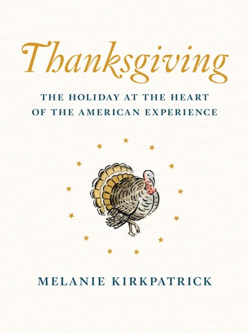 Thanksgiving - The Holiday at the Heart of the American Experience ebook by Melanie Kirkpatrick