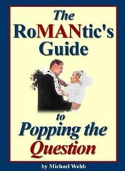 The Romantic's Guide to Popping the Question: 101 Award Winning Marriage Proposal Stories and Ideas ebook by Webb, Michael