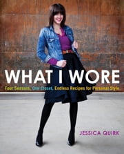 What I Wore - Four Seasons, One Closet, Endless Recipes for Personal Style ebook by Jessica Quirk