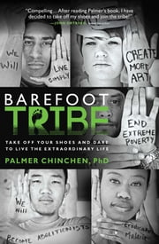 Barefoot Tribe - Take Off Your Shoes and Dare to Live the Extraordinary Life ebook by Ph.D. Palmer Chinchen, PhD