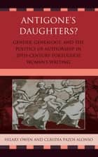 Antigone's Daughters? - Gender, Genealogy and the Politics of Authorship in 20th-Century Portuguese Women's Writing ebook by Hilary Owen, Cláudia Pazos Alonso