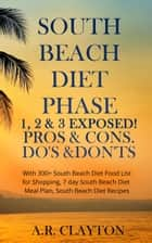 South beach Diet Phase 1, 2 & 3 EXPOSED! Pros & Cons. Do's & Don'ts. With 300+ South Beach Diet Food List for Shopping, 7 day South Beach Diet Meal Plan, South Beach Diet Recipes ebook by A.R. Clayton