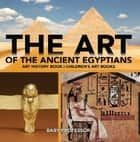 The Art of The Ancient Egyptians - Art History Book | Children's Art Books ebook by Baby Professor