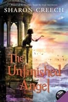The Unfinished Angel ebook by Sharon Creech