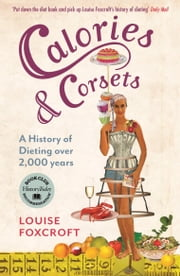 Calories and Corsets: A history of dieting over two thousand years ebook by Louise Foxcroft
