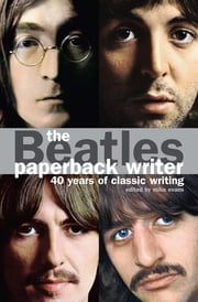 The Beatles: Paperback Writer - 40 Years of Classic Writing ebook by Mike Evans,Brian Epstein,John Lennon,George Melly,Hunter Davis