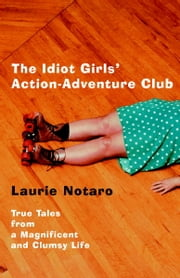 The Idiot Girls' Action-Adventure Club - True Tales from a Magnificent and Clumsy Life ebook by Laurie Notaro