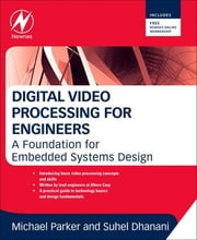 Digital Video Processing for Engineers - A Foundation for Embedded Systems Design ebook by Suhel Dhanani,Michael Parker