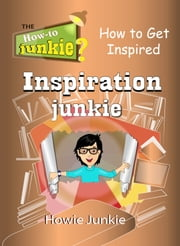 Inspiration Junkie: How to Get Inspired ebook by Howie Junkie