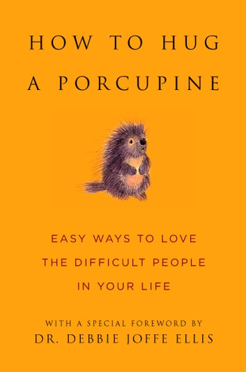 How to Hug a Porcupine - Easy Ways to Love the Difficult People in Your Life ebook by Dr. Debbie Joffe Ellis