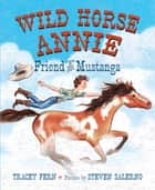 Wild Horse Annie - Friend of the Mustangs ebook by Tracey Fern, Steven Salerno