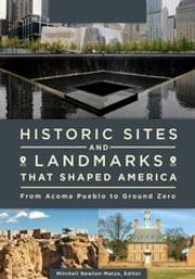 Historic Sites and Landmarks that Shaped America - From Acoma Pueblo to Ground Zero ebook by Mitchell Newton-Matza,Mitchell Newton-Matza